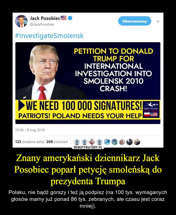 Znany amerykański dziennikarz Jack Posobiec poparł petycję smoleńską do prezydenta Trumpa – Polaku, nie bądź gorszy i też ją podpisz (na 100 tys. wymaganych głosów mamy już ponad 86 tys. zebranych, ale czasu jest coraz mniej).