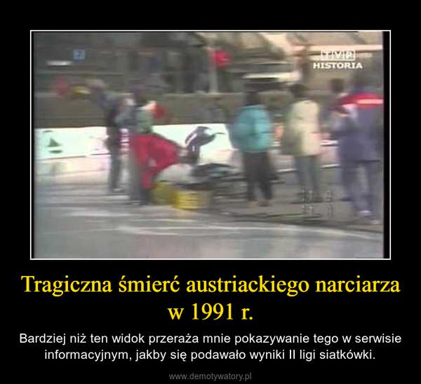 Tragiczna śmierć austriackiego narciarza w 1991 r. – Bardziej niż ten widok przeraża mnie pokazywanie tego w serwisie informacyjnym, jakby się podawało wyniki II ligi siatkówki.