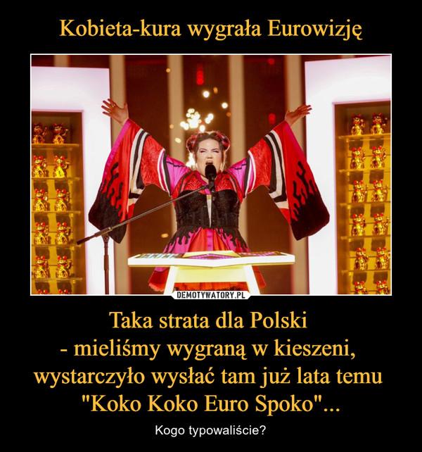 """Taka strata dla Polski - mieliśmy wygraną w kieszeni, wystarczyło wysłać tam już lata temu """"Koko Koko Euro Spoko""""... – Kogo typowaliście?"""