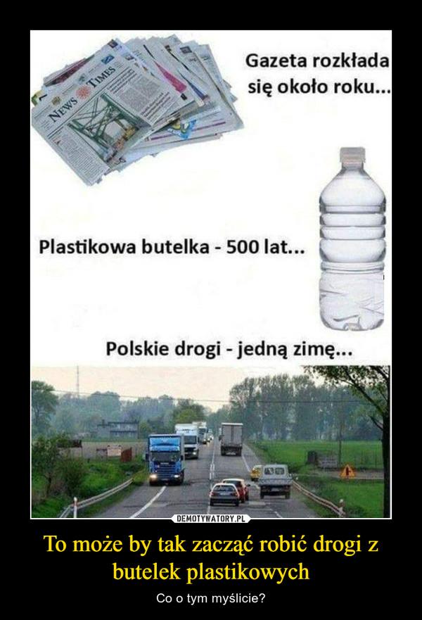 To może by tak zacząć robić drogi z butelek plastikowych – Co o tym myślicie? Gazeta rozkłada się około rokuPlastikowa butelka 500 latpolskie drogi - jedną zimę