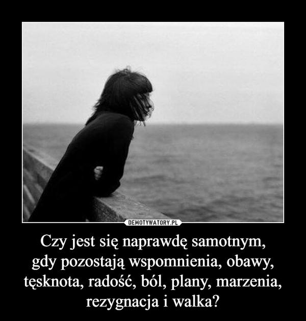 Czy jest się naprawdę samotnym,gdy pozostają wspomnienia, obawy, tęsknota, radość, ból, plany, marzenia, rezygnacja i walka? –