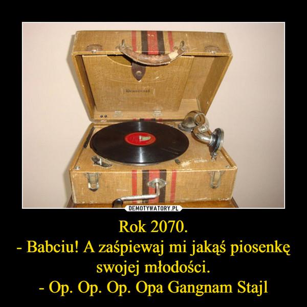 Rok 2070.- Babciu! A zaśpiewaj mi jakąś piosenkę swojej młodości.- Op. Op. Op. Opa Gangnam Stajl –