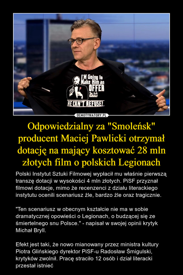 """Odpowiedzialny za """"Smoleńsk"""" producent Maciej Pawlicki otrzymał dotację na mający kosztować 28 mln złotych film o polskich Legionach – Polski Instytut Sztuki Filmowej wypłacił mu właśnie pierwszą transzę dotacji w wysokości 4 mln złotych. PiSF przyznał filmowi dotacje, mimo że recenzenci z działu literackiego instytutu ocenili scenariusz źle, bardzo źle oraz tragicznie.""""Ten scenariusz w obecnym kształcie nie ma w sobie dramatycznej opowieści o Legionach, o budzącej się ze śmiertelnego snu Polsce."""" - napisał w swojej opinii krytyk Michał Bryll.Efekt jest taki, że nowo mianowany przez ministra kultury Piotra Glińskiego dyrektor PiSF-u Radosław Śmigulski, krytyków zwolnił. Pracę straciło 12 osób i dział literacki przestał istnieć"""