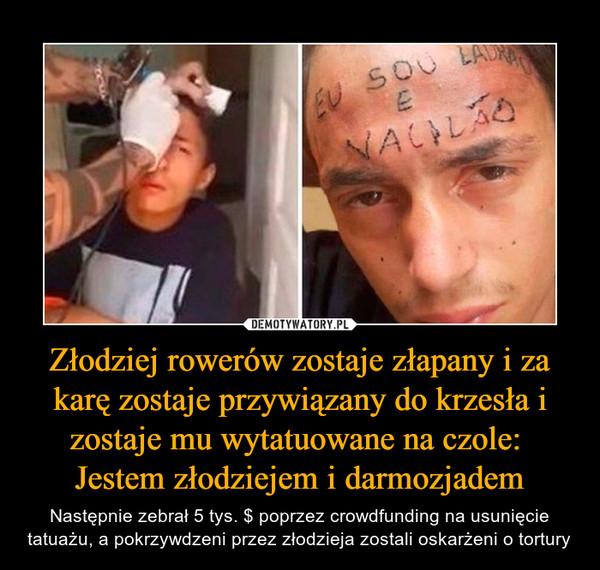 Złodziej rowerów zostaje złapany i za karę zostaje przywiązany do krzesła i zostaje mu wytatuowane na czole: Jestem złodziejem i darmozjadem – Następnie zebrał 5 tys. $ poprzez crowdfunding na usunięcie tatuażu, a pokrzywdzeni przez złodzieja zostali oskarżeni o tortury