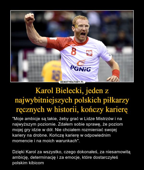 """Karol Bielecki, jeden z najwybitniejszych polskich piłkarzy ręcznych w historii, kończy karierę – """"Moje ambicje są takie, żeby grać w Lidze Mistrzów i na najwyższym poziomie. Zdałem sobie sprawę, że poziom mojej gry idzie w dół. Nie chciałem rozmieniać swojej kariery na drobne. Kończę karierę w odpowiednim momencie i na moich warunkach"""".Dzięki Karol za wszystko, czego dokonałeś, za niesamowitą ambicję, determinację i za emocje, które dostarczyłeś polskim kibicom"""