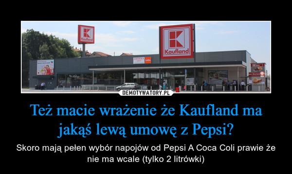 Też macie wrażenie że Kaufland ma jakąś lewą umowę z Pepsi? – Skoro mają pełen wybór napojów od Pepsi A Coca Coli prawie że nie ma wcale (tylko 2 litrówki)