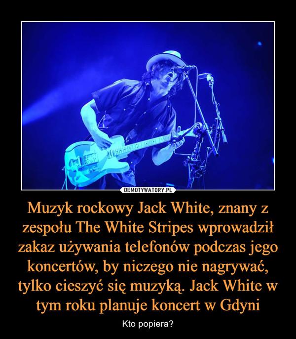 Muzyk rockowy Jack White, znany z zespołu The White Stripes wprowadził zakaz używania telefonów podczas jego koncertów, by niczego nie nagrywać, tylko cieszyć się muzyką. Jack White w tym roku planuje koncert w Gdyni – Kto popiera?