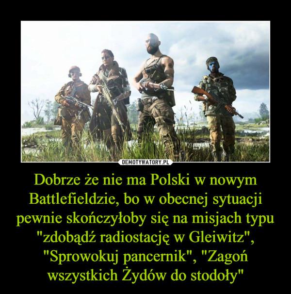 """Dobrze że nie ma Polski w nowym Battlefieldzie, bo w obecnej sytuacji pewnie skończyłoby się na misjach typu """"zdobądź radiostację w Gleiwitz"""", """"Sprowokuj pancernik"""", """"Zagoń wszystkich Żydów do stodoły"""" –"""