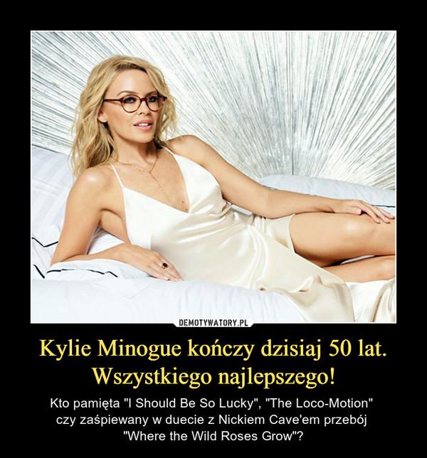 """Kylie Minogue kończy dzisiaj 50 lat.Wszystkiego najlepszego! – Kto pamięta """"I Should Be So Lucky"""", """"The Loco-Motion"""" czy zaśpiewany w duecie z Nickiem Cave'em przebój """"Where the Wild Roses Grow""""?"""