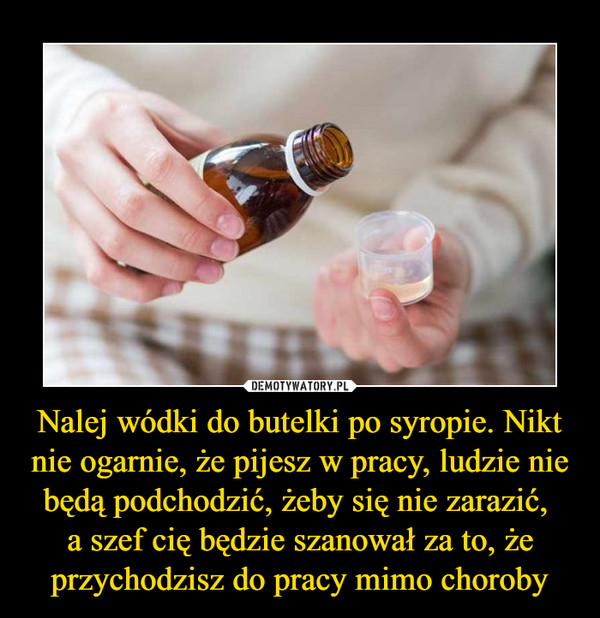 Nalej wódki do butelki po syropie. Nikt nie ogarnie, że pijesz w pracy, ludzie nie będą podchodzić, żeby się nie zarazić, a szef cię będzie szanował za to, że przychodzisz do pracy mimo choroby –