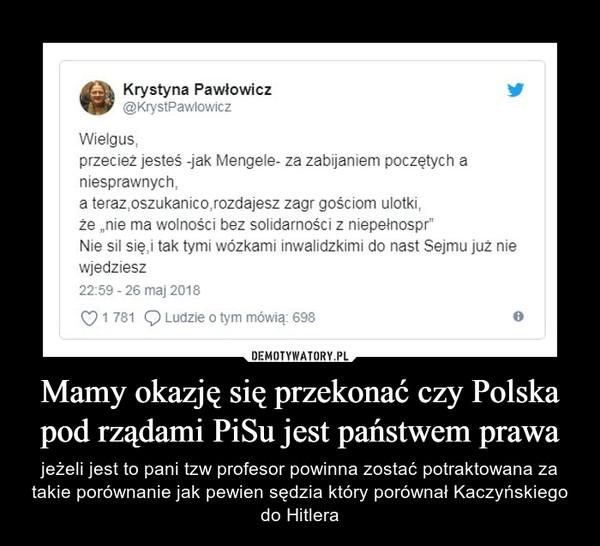 Mamy okazję się przekonać czy Polska pod rządami PiSu jest państwem prawa – jeżeli jest to pani tzw profesor powinna zostać potraktowana za takie porównanie jak pewien sędzia który porównał Kaczyńskiego do Hitlera
