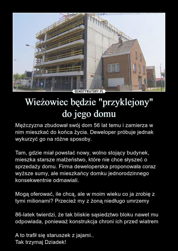 """Wieżowiec będzie """"przyklejony""""do jego domu – Mężczyzna zbudował swój dom 56 lat temu i zamierza w nim mieszkać do końca życia. Deweloper próbuje jednak wykurzyć go na różne sposoby.Tam, gdzie miał powstać nowy, wolno stojący budynek, mieszka starsze małżeństwo, które nie chce słyszeć o sprzedaży domu. Firma deweloperska proponowała coraz wyższe sumy, ale mieszkańcy domku jednorodzinnego konsekwentnie odmawiali.Mogą oferować, ile chcą, ale w moim wieku co ja zrobię z tymi milionami? Przecież my z żoną niedługo umrzemy86-latek twierdzi, że tak bliskie sąsiedztwo bloku nawet mu odpowiada, ponieważ konstrukcja chroni ich przed wiatremA to trafił się staruszek z jajami..Tak trzymaj Dziadek!"""