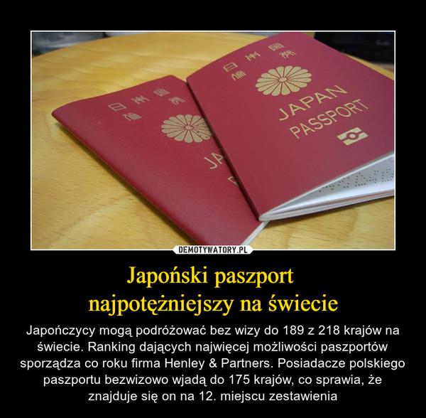 Japoński paszport najpotężniejszy na świecie – Japończycy mogą podróżować bez wizy do 189 z 218 krajów na świecie. Ranking dających najwięcej możliwości paszportów sporządza co roku firma Henley & Partners. Posiadacze polskiego paszportu bezwizowo wjadą do 175 krajów, co sprawia, że znajduje się on na 12. miejscu zestawienia