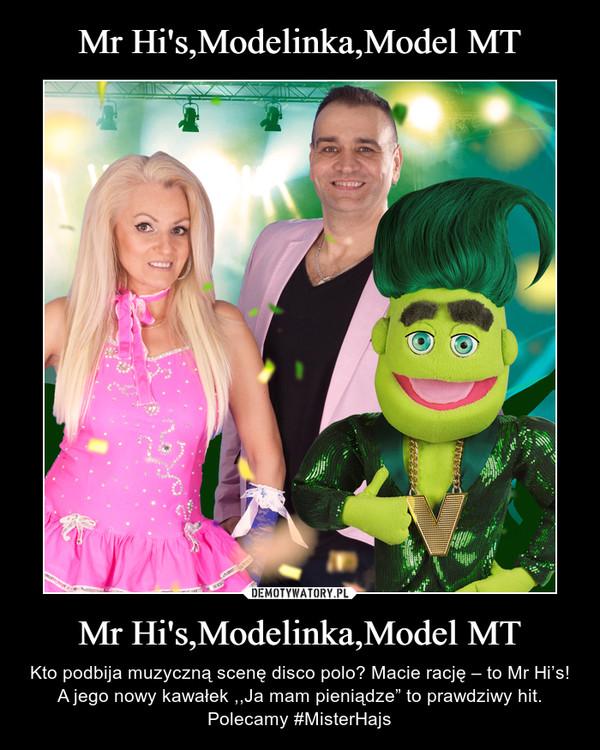 """Mr Hi's,Modelinka,Model MT – Kto podbija muzyczną scenę disco polo? Macie rację – to Mr Hi's! A jego nowy kawałek ,,Ja mam pieniądze"""" to prawdziwy hit. Polecamy #MisterHajs"""