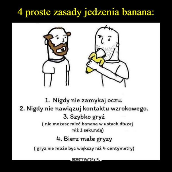 –  1. Nigdy nie zamykaj oczu. 2. Nigdy nie nawiązuj kontaktu wzrokowego. 3. Szybko gryź ( nie możesz mieć banana w ustach dłuzej niż 1 sekundę) 4. Bierz małe gryzy ( gryz nie może być większy niż 4 centymetry)