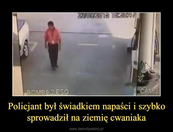 Policjant był świadkiem napaści i szybko sprowadził na ziemię cwaniaka –