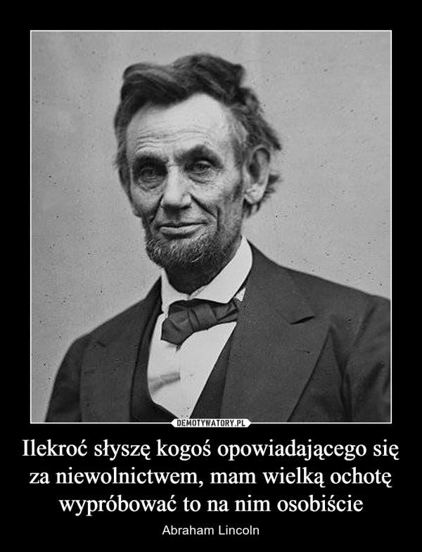 Ilekroć słyszę kogoś opowiadającego się za niewolnictwem, mam wielką ochotę wypróbować to na nim osobiście – Abraham Lincoln