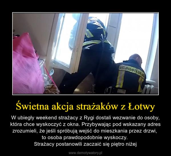 Świetna akcja strażaków z Łotwy – W ubiegły weekend strażacy z Rygi dostali wezwanie do osoby, która chce wyskoczyć z okna. Przybywając pod wskazany adres zrozumieli, że jeśli spróbują wejść do mieszkania przez drzwi, to osoba prawdopodobnie wyskoczy. Strażacy postanowili zaczaić się piętro niżej
