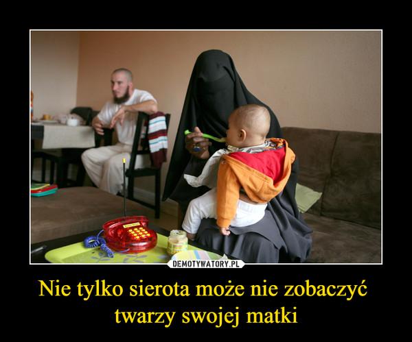 Nie tylko sierota może nie zobaczyć twarzy swojej matki –