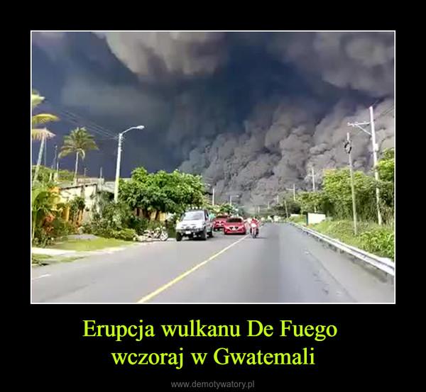 Erupcja wulkanu De Fuego wczoraj w Gwatemali –