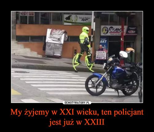 My żyjemy w XXI wieku, ten policjant jest już w XXIII