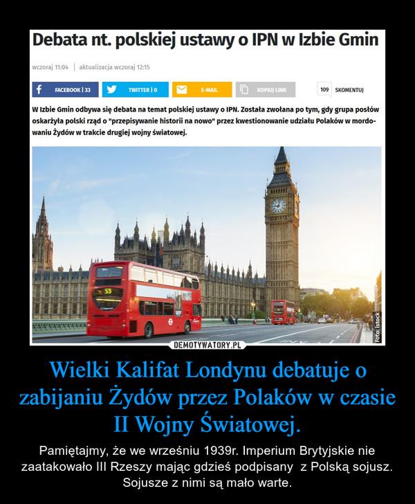 Wielki Kalifat Londynu debatuje o zabijaniu Żydów przez Polaków w czasie II Wojny Światowej. – Pamiętajmy, że we wrześniu 1939r. Imperium Brytyjskie nie zaatakowało III Rzeszy mając gdzieś podpisany  z Polską sojusz. Sojusze z nimi są mało warte.