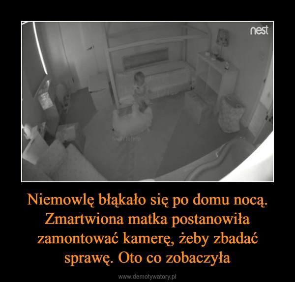 Niemowlę błąkało się po domu nocą. Zmartwiona matka postanowiła zamontować kamerę, żeby zbadać sprawę. Oto co zobaczyła –