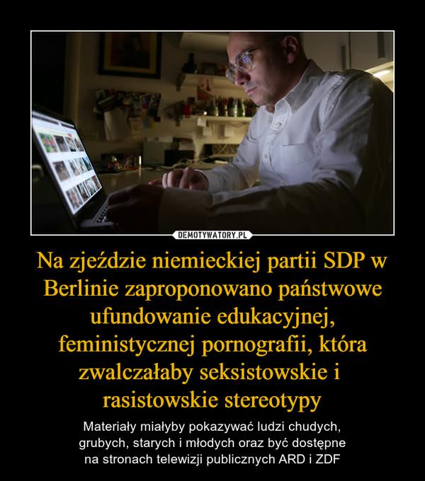 Na zjeździe niemieckiej partii SDP w Berlinie zaproponowano państwowe ufundowanie edukacyjnej, feministycznej pornografii, która zwalczałaby seksistowskie i rasistowskie stereotypy – Materiały miałyby pokazywać ludzi chudych, grubych, starych i młodych oraz być dostępne na stronach telewizji publicznych ARD i ZDF