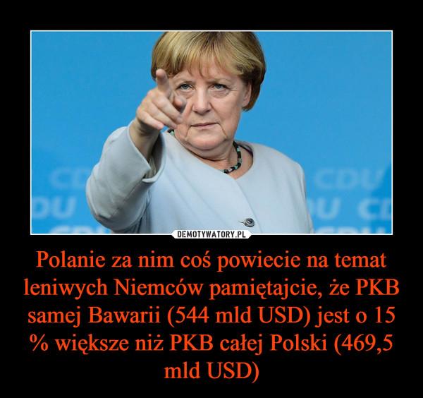 Polanie za nim coś powiecie na temat leniwych Niemców pamiętajcie, że PKB samej Bawarii (544 mld USD) jest o 15 % większe niż PKB całej Polski (469,5 mld USD) –
