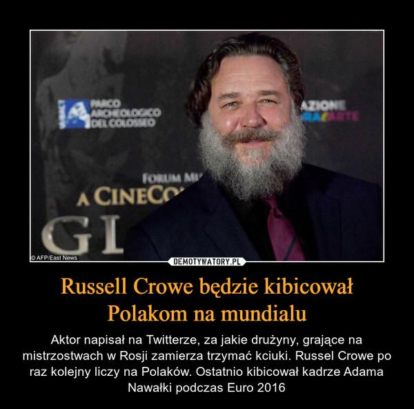 Russell Crowe będzie kibicował Polakom na mundialu – Aktor napisał na Twitterze, za jakie drużyny, grające na mistrzostwach w Rosji zamierza trzymać kciuki. Russel Crowe po raz kolejny liczy na Polaków. Ostatnio kibicował kadrze Adama Nawałki podczas Euro 2016