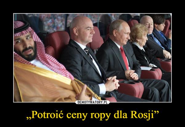 """""""Potroić ceny ropy dla Rosji"""" –"""