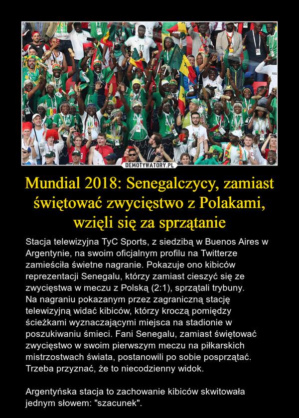 """Mundial 2018: Senegalczycy, zamiast świętować zwycięstwo z Polakami, wzięli się za sprzątanie – Stacja telewizyjna TyC Sports, z siedzibą w Buenos Aires w Argentynie, na swoim oficjalnym profilu na Twitterze zamieściła świetne nagranie. Pokazuje ono kibiców reprezentacji Senegalu, którzy zamiast cieszyć się ze zwycięstwa w meczu z Polską (2:1), sprzątali trybuny.Na nagraniu pokazanym przez zagraniczną stację telewizyjną widać kibiców, którzy kroczą pomiędzy ścieżkami wyznaczającymi miejsca na stadionie w poszukiwaniu śmieci. Fani Senegalu, zamiast świętować zwycięstwo w swoim pierwszym meczu na piłkarskich mistrzostwach świata, postanowili po sobie posprzątać. Trzeba przyznać, że to niecodzienny widok.Argentyńska stacja to zachowanie kibiców skwitowała jednym słowem: """"szacunek""""."""