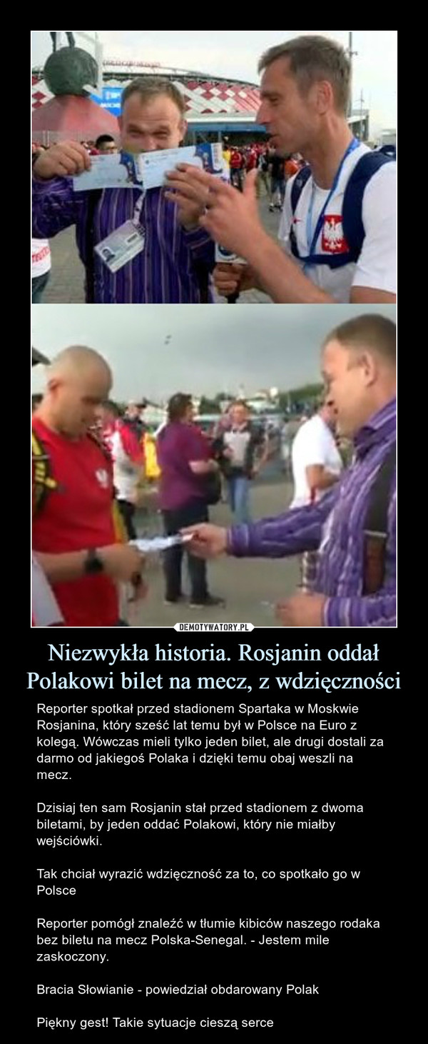 Niezwykła historia. Rosjanin oddał Polakowi bilet na mecz, z wdzięczności – Reporter spotkał przed stadionem Spartaka w Moskwie Rosjanina, który sześć lat temu był w Polsce na Euro z kolegą. Wówczas mieli tylko jeden bilet, ale drugi dostali za darmo od jakiegoś Polaka i dzięki temu obaj weszli na mecz.Dzisiaj ten sam Rosjanin stał przed stadionem z dwoma biletami, by jeden oddać Polakowi, który nie miałby wejściówki.Tak chciał wyrazić wdzięczność za to, co spotkało go w PolsceReporter pomógł znaleźć w tłumie kibiców naszego rodaka bez biletu na mecz Polska-Senegal. - Jestem mile zaskoczony.Bracia Słowianie - powiedział obdarowany PolakPiękny gest! Takie sytuacje cieszą serce