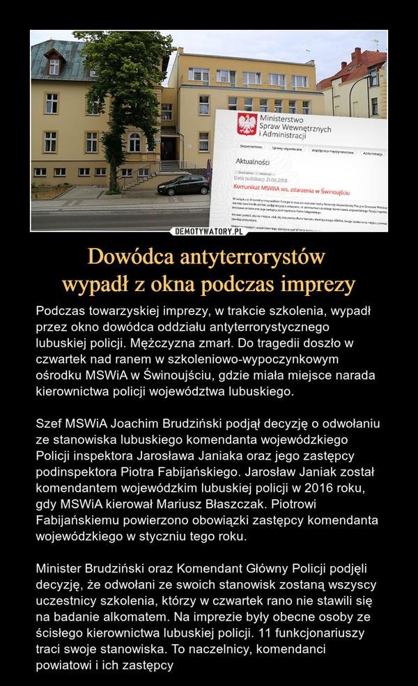 Dowódca antyterrorystów wypadł z okna podczas imprezy – Podczas towarzyskiej imprezy, w trakcie szkolenia, wypadł przez okno dowódca oddziału antyterrorystycznego lubuskiej policji. Mężczyzna zmarł. Do tragedii doszło w czwartek nad ranem w szkoleniowo-wypoczynkowym ośrodku MSWiA w Świnoujściu, gdzie miała miejsce narada kierownictwa policji województwa lubuskiego.Szef MSWiA Joachim Brudziński podjął decyzję o odwołaniu ze stanowiska lubuskiego komendanta wojewódzkiego Policji inspektora Jarosława Janiaka oraz jego zastępcy podinspektora Piotra Fabijańskiego. Jarosław Janiak został komendantem wojewódzkim lubuskiej policji w 2016 roku, gdy MSWiA kierował Mariusz Błaszczak. Piotrowi Fabijańskiemu powierzono obowiązki zastępcy komendanta wojewódzkiego w styczniu tego roku.Minister Brudziński oraz Komendant Główny Policji podjęli decyzję, że odwołani ze swoich stanowisk zostaną wszyscy uczestnicy szkolenia, którzy w czwartek rano nie stawili się na badanie alkomatem. Na imprezie były obecne osoby ze ścisłego kierownictwa lubuskiej policji. 11 funkcjonariuszy traci swoje stanowiska. To naczelnicy, komendanci powiatowi i ich zastępcy