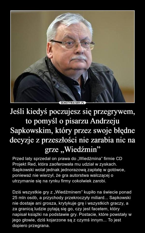 """Jeśli kiedyś poczujesz się przegrywem, to pomyśl o pisarzu Andrzeju Sapkowskim, który przez swoje błędne decyzje z przeszłości nie zarabia nic na grze """"Wiedźmin"""" – Przed laty sprzedał on prawa do """"Wiedźmina"""" firmie CD Projekt Red, która zaoferowała mu udział w zyskach. Sapkowski wolał jednak jednorazową zapłatę w gotówce, ponieważ nie wierzył, że gra autorstwa walczącej o utrzymanie się na rynku firmy cokolwiek zarobi. Dziś wszystkie gry z """"Wiedźminem"""" kupiło na świecie ponad 25 mln osób, a przychody przekroczyły miliard... Sapkowski nie dostaje ani grosza, krytykuje grę i wszystkich graczy, a za granicą ludzie pytają się go, czy jest facetem, który napisał książki na podstawie gry. Postacie, które powstały w jego głowie, dziś kojarzone są z czymś innym... To jest dopiero przegrana."""