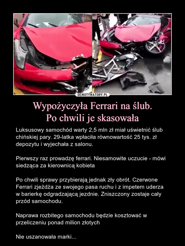 Wypożyczyła Ferrari na ślub.Po chwili je skasowała – Luksusowy samochód warty 2,5 mln zł miał uświetnić ślub chińskiej pary. 29-latka wpłaciła równowartość 25 tys. zł depozytu i wyjechała z salonu.Pierwszy raz prowadzę ferrari. Niesamowite uczucie - mówi siedząca za kierownicą kobietaPo chwili sprawy przybierają jednak zły obrót. Czerwone Ferrari zjeżdża ze swojego pasa ruchu i z impetem uderza w barierkę odgradzającą jezdnie. Zniszczony zostaje cały przód samochodu.Naprawa rozbitego samochodu będzie kosztować w przeliczeniu ponad milion złotychNie uszanowała marki...