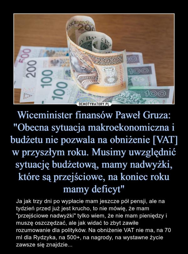 """Wiceminister finansów Paweł Gruza: """"Obecna sytuacja makroekonomiczna i budżetu nie pozwala na obniżenie [VAT] w przyszłym roku. Musimy uwzględnić sytuację budżetową, mamy nadwyżki, które są przejściowe, na koniec roku mamy deficyt"""" – Ja jak trzy dni po wypłacie mam jeszcze pół pensji, ale na tydzień przed już jest krucho, to nie mówię, że mam """"przejściowe nadwyżki"""" tylko wiem, że nie mam pieniędzy i muszę oszczędzać, ale jak widać to zbyt zawiłe rozumowanie dla polityków. Na obniżenie VAT nie ma, na 70 ml dla Rydzyka, na 500+, na nagrody, na wystawne życie zawsze się znajdzie..."""