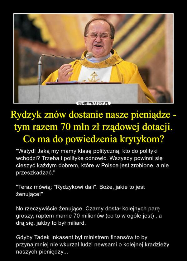 Rydzyk znów dostanie nasze pieniądze - tym razem 70 mln zł rządowej dotacji.Co ma do powiedzenia krytykom? – ''Wstyd! Jaką my mamy klasę polityczną, kto do polityki wchodzi? Trzeba i politykę odnowić. Wszyscy powinni się cieszyć każdym dobrem, które w Polsce jest zrobione, a nie przeszkadzać.''''Teraz mówią: ''Rydzykowi dali''. Boże, jakie to jest żenujące!'' No rzeczywiście żenujące. Czarny dostał kolejnych parę groszy, raptem marne 70 milionów (co to w ogóle jest) , a drą się, jakby to był miliard.Gdyby Tadek Inkasent był ministrem finansów to by przynajmniej nie wkurzał ludzi newsami o kolejnej kradzieży naszych pieniędzy...