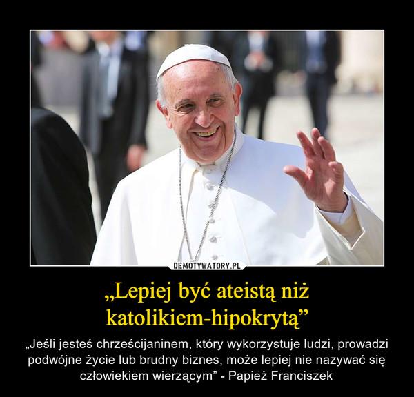 """""""Lepiej być ateistą niż katolikiem-hipokrytą"""" – """"Jeśli jesteś chrześcijaninem, który wykorzystuje ludzi, prowadzi podwójne życie lub brudny biznes, może lepiej nie nazywać się człowiekiem wierzącym"""" - Papież Franciszek"""