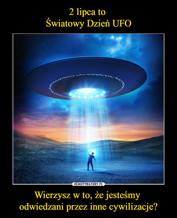 Wierzysz w to, że jesteśmy odwiedzani przez inne cywilizacje? –
