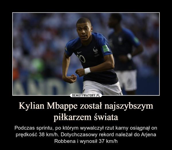Kylian Mbappe został najszybszym piłkarzem świata – Podczas sprintu, po którym wywalczył rzut karny osiągnął on prędkość 38 km/h. Dotychczasowy rekord należał do Arjena Robbena i wynosił 37 km/h