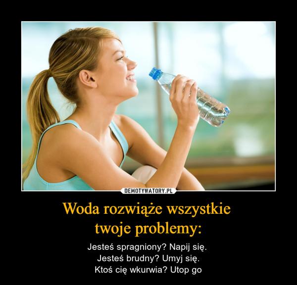 Woda rozwiąże wszystkie twoje problemy: – Jesteś spragniony? Napij się. Jesteś brudny? Umyj się.Ktoś cię wkurwia? Utop go