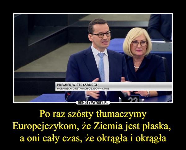 Po raz szósty tłumaczymy Europejczykom, że Ziemia jest płaska, a oni cały czas, że okrągła i okrągła –