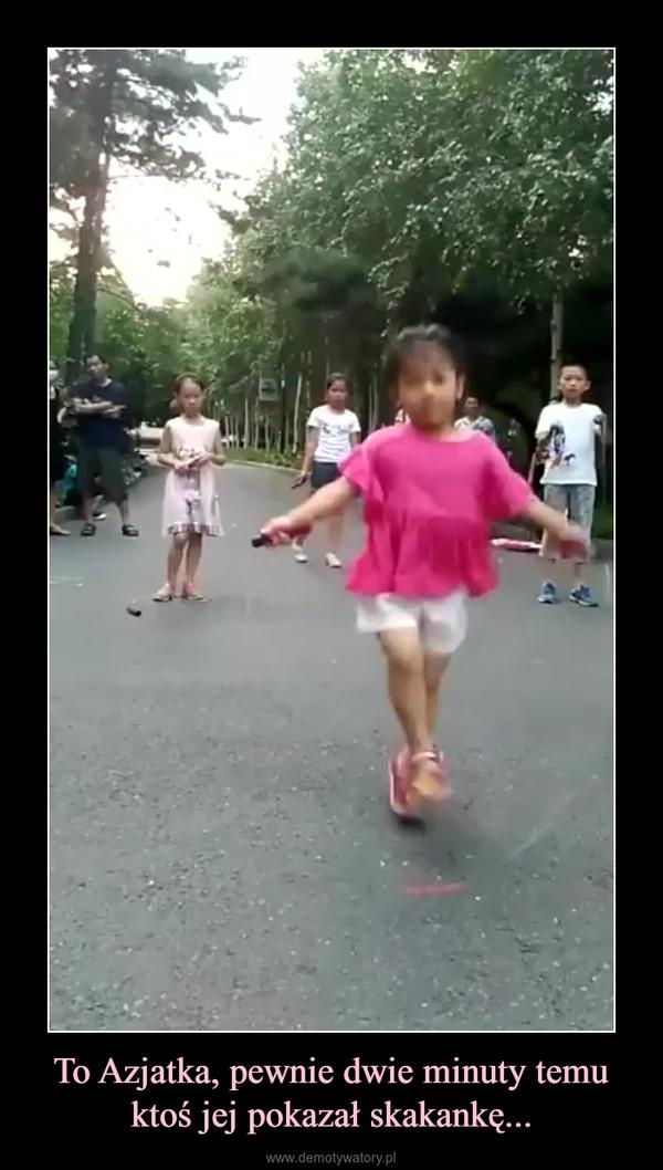 To Azjatka, pewnie dwie minuty temu ktoś jej pokazał skakankę... –