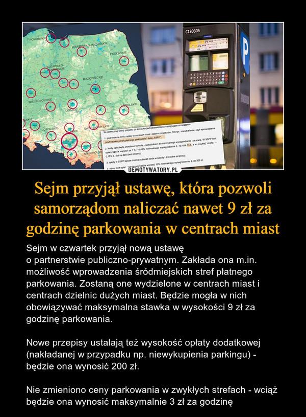 Sejm przyjął ustawę, która pozwoli samorządom naliczać nawet 9 zł za godzinę parkowania w centrach miast – Sejm w czwartek przyjął nową ustawę opartnerstwiepubliczno-prywatnym.Zakłada ona m.in. możliwość wprowadzeniaśródmiejskich stref płatnego parkowania. Zostaną one wydzielone wcentrach miast i centrach dzielnic dużych miast. Będzie mogła w nich obowiązywać maksymalna stawka w wysokości 9 zł za godzinę parkowania.Nowe przepisy ustalają też wysokość opłaty dodatkowej (nakładanej w przypadku np. niewykupienia parkingu) - będzie ona wynosić 200 zł.Nie zmieniono ceny parkowania w zwykłych strefach - wciąż będzie ona wynosić maksymalnie 3 zł za godzinę
