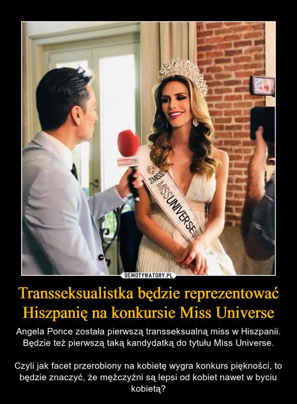 Transseksualistka będzie reprezentować Hiszpanię na konkursie Miss Universe – Angela Ponce została pierwszą transseksualną miss w Hiszpanii. Będzie też pierwszą taką kandydatką do tytułu Miss Universe.Czyli jak facet przerobiony na kobietę wygra konkurs piękności, to będzie znaczyć, że mężczyźni są lepsi od kobiet nawet w byciu kobietą?