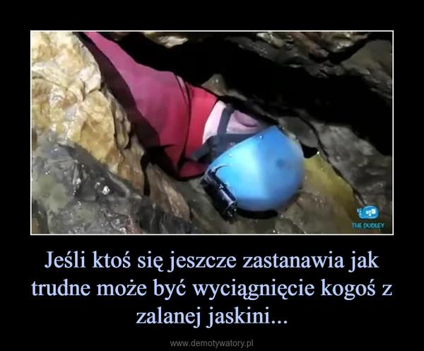 Jeśli ktoś się jeszcze zastanawia jak trudne może być wyciągnięcie kogoś z zalanej jaskini... –