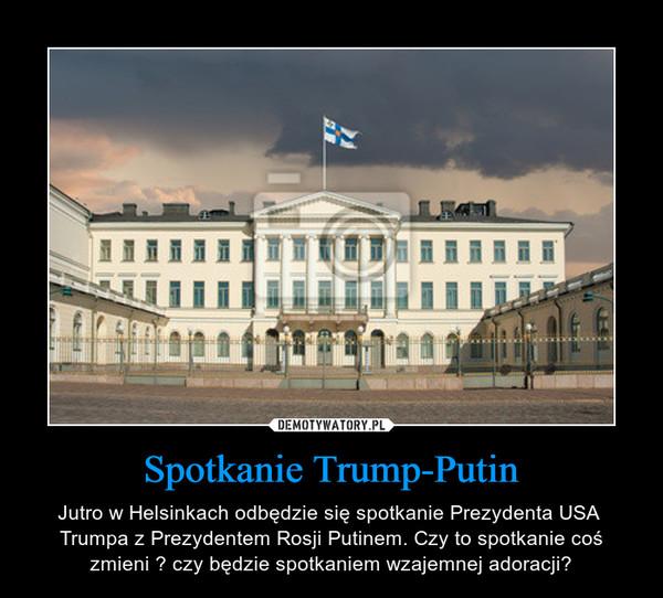 Spotkanie Trump-Putin – Jutro w Helsinkach odbędzie się spotkanie Prezydenta USA  Trumpa z Prezydentem Rosji Putinem. Czy to spotkanie coś zmieni ? czy będzie spotkaniem wzajemnej adoracji?