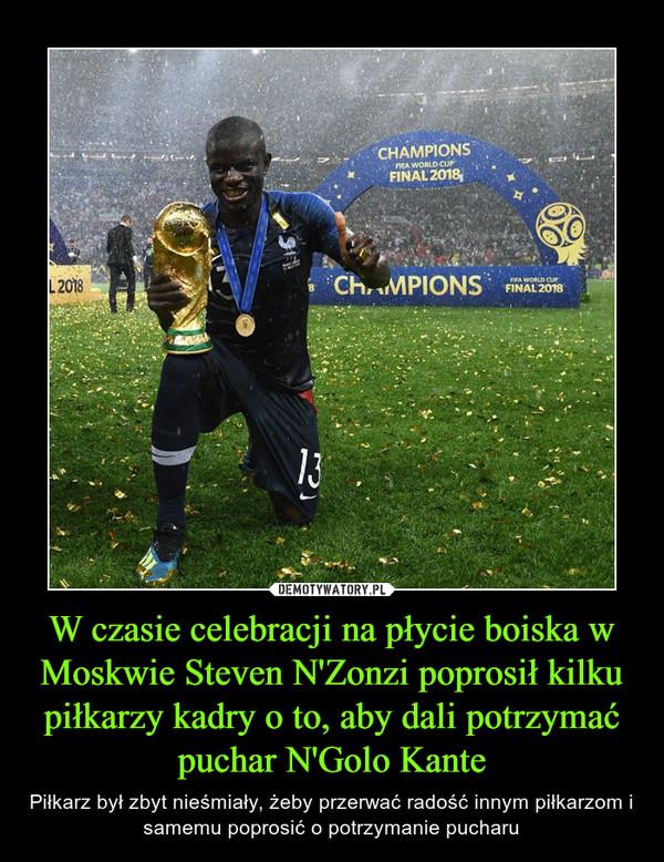 W czasie celebracji na płycie boiska w Moskwie Steven N'Zonzi poprosił kilku piłkarzy kadry o to, aby dali potrzymać puchar N'Golo Kante – Piłkarz był zbyt nieśmiały, żeby przerwać radość innym piłkarzom i samemu poprosić o potrzymanie pucharu