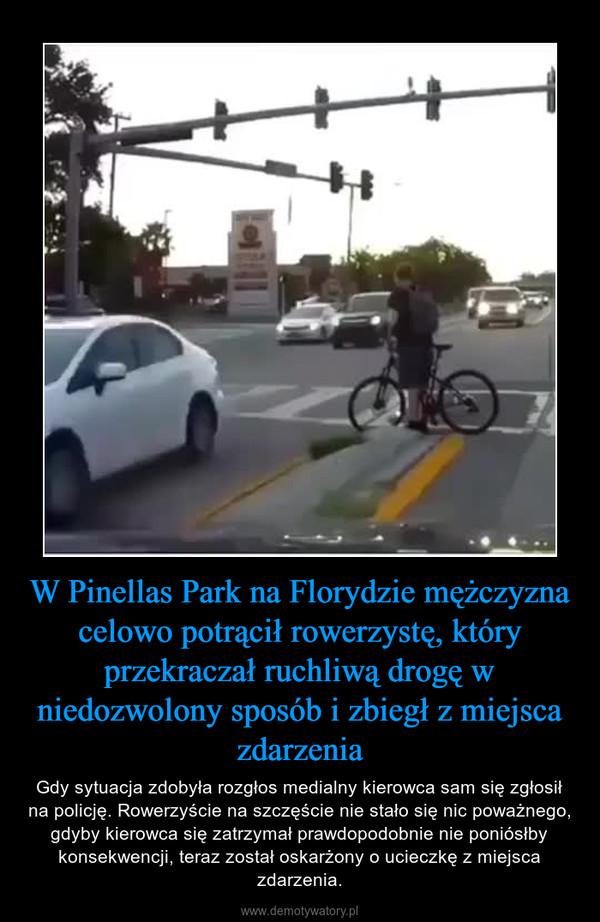 W Pinellas Park na Florydzie mężczyzna celowo potrącił rowerzystę, który przekraczał ruchliwą drogę w niedozwolony sposób i zbiegł z miejsca zdarzenia – Gdy sytuacja zdobyła rozgłos medialny kierowca sam się zgłosił na policję. Rowerzyście na szczęście nie stało się nic poważnego, gdyby kierowca się zatrzymał prawdopodobnie nie poniósłby konsekwencji, teraz został oskarżony o ucieczkę z miejsca zdarzenia.
